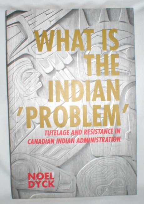 Image for What is the Indian ' Problem' ?; Tutelage and Resistance in Canadian Indian Administration