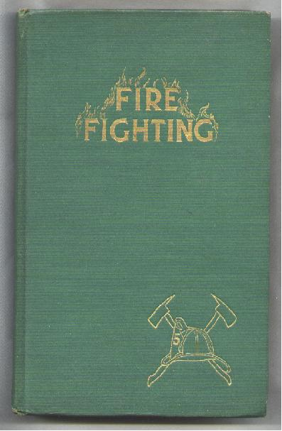 Image for Fire Fighting; A Complete Treatise on All Subjects Pertaining to Fire Fighting, Fire Prevention, Fire Protection, Tools, Appliances, Etc.