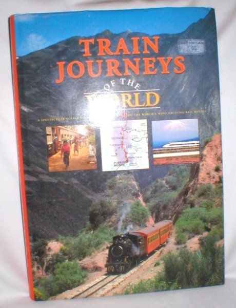 Image for Train Journeys of the World; A Spectacular Voyage of Discovery Along 30 of The World's Most Exciting Rail Routes