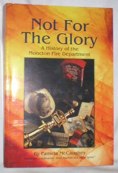 Image for Not for the Glory; A History of the Moncton Fire Department