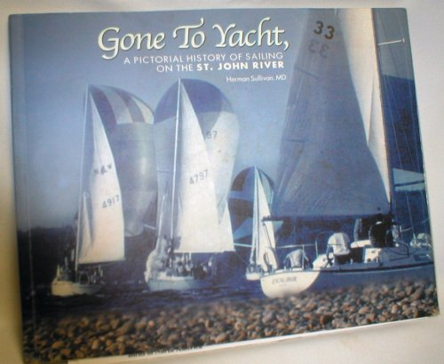 Image for Gone to Yacht; A Pictorial History of Sailing on the St. John River (Signed)