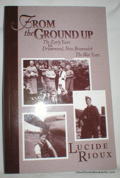 Image for From the Ground Up; The Early Years in Drummond, N. B. The War Years