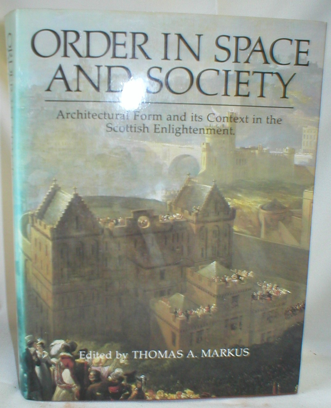 Image for Order in Space and Society; Architectural Form and Its Context in the Scottish Enlightenment